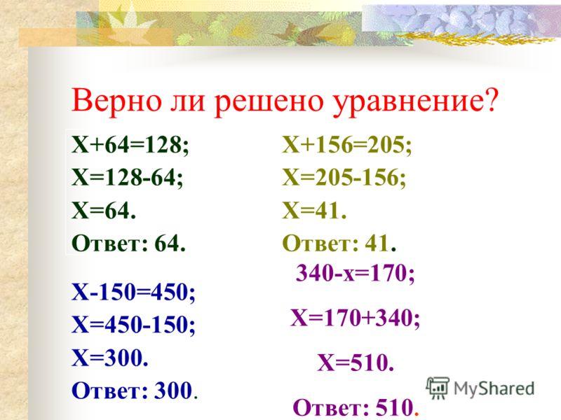 Верно ли решено уравнение? Х+156=205; Х=205-156; Х=41. Ответ: 41. Х-150=450; Х=450-150; Х=300. Ответ: 300. Х+64=128; Х=128-64; Х=64. Ответ: 64. 340-х=170; Х=170+340; Х=510. Ответ: 510.