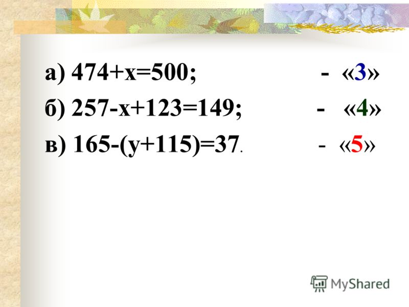 а) 474+х=500; - «3» б) 257-х+123=149; - «4» в) 165-(у+115)=37. - «5»