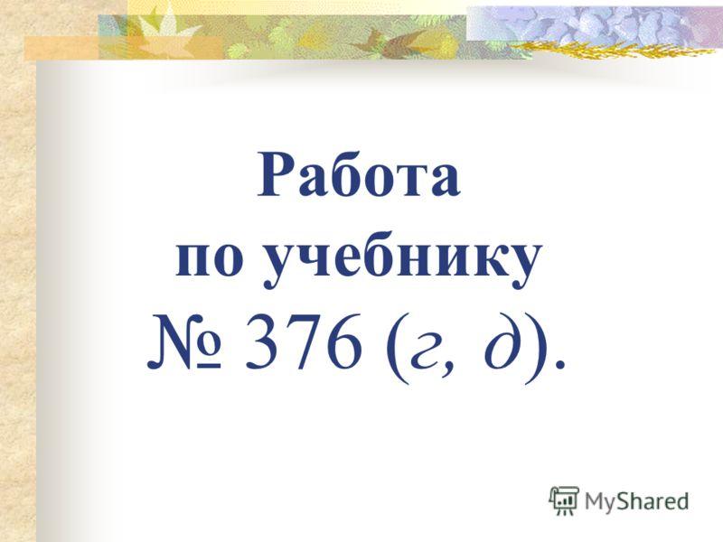 Работа по учебнику 376 (г, д).