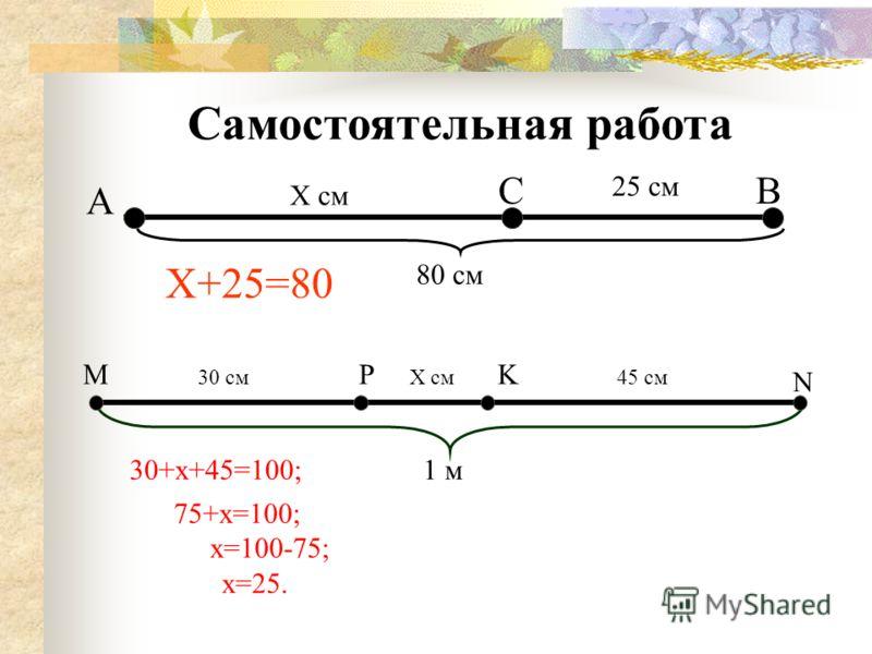 А ВС Х см 25 см 80 см Х+25=80 Самостоятельная работа МPK N 30 смХ см45 см 1 м30+х+45=100; 75+х=100; х=100-75; х=25.