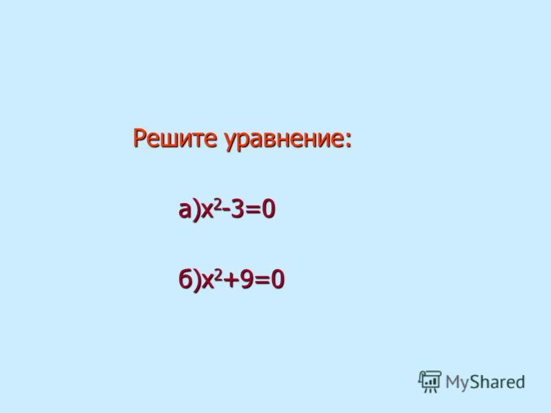Решите уравнение: Решите уравнение: а)х 2 -3=0 а)х 2 -3=0 б)х 2 +9=0 б)х 2 +9=0