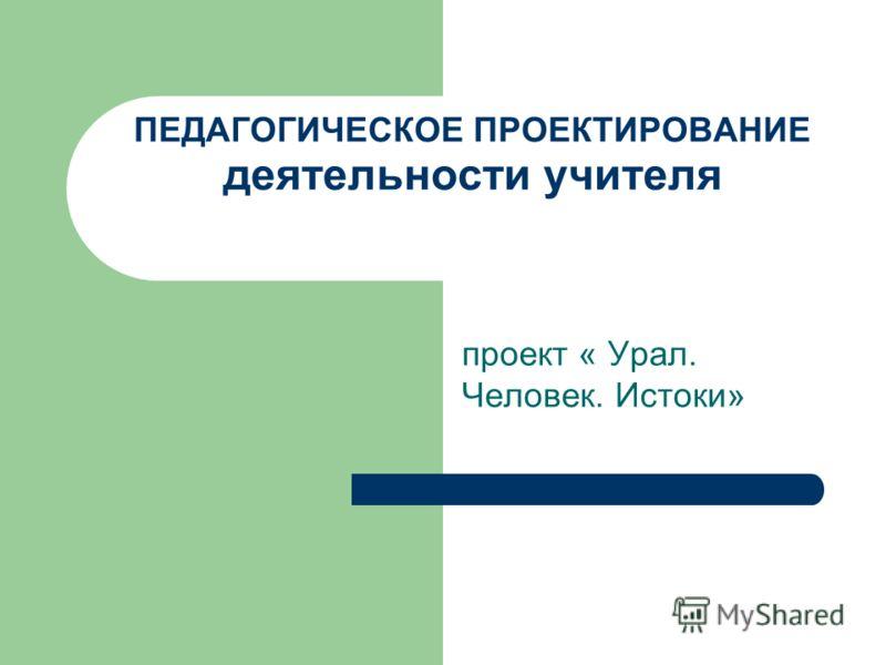 ПЕДАГОГИЧЕСКОЕ ПРОЕКТИРОВАНИЕ деятельности учителя проект « Урал. Человек. Истоки»
