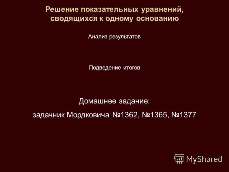 Решение показательных уравнений, сводящихся к одному основанию Анализ результатов Подведение итогов Домашнее задание: задачник Мордковича 1362, 1365, 1377