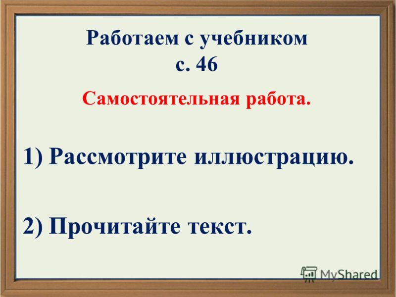Работаем с учебником с. 46 Самостоятельная работа. 1) Рассмотрите иллюстрацию. 2) Прочитайте текст.