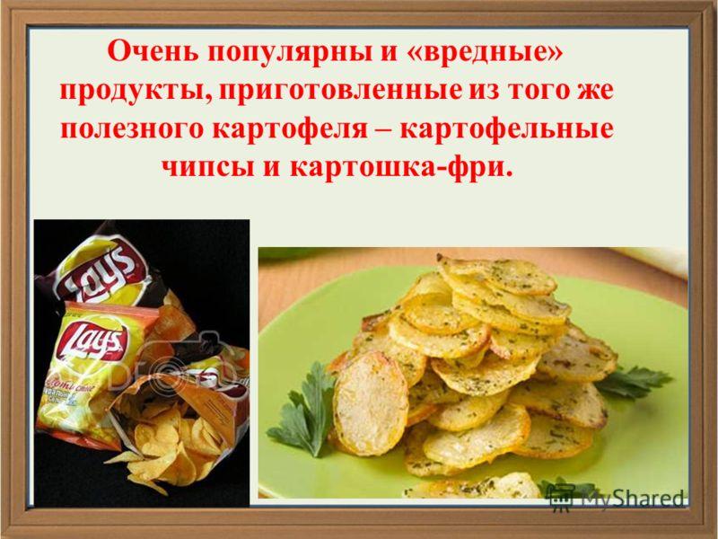 Очень популярны и «вредные» продукты, приготовленные из того же полезного картофеля – картофельные чипсы и картошка-фри.