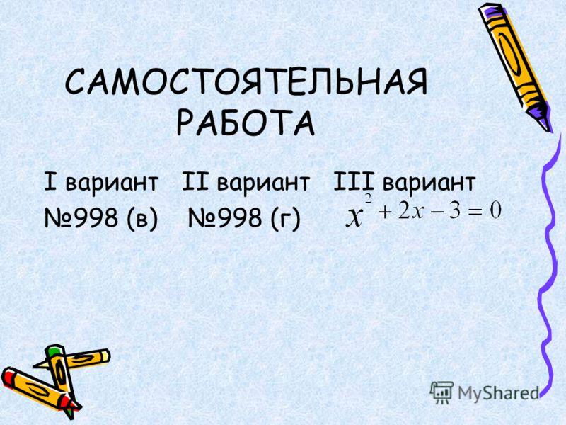САМОСТОЯТЕЛЬНАЯ РАБОТА I вариант II вариант III вариант 998 (в) 998 (г)