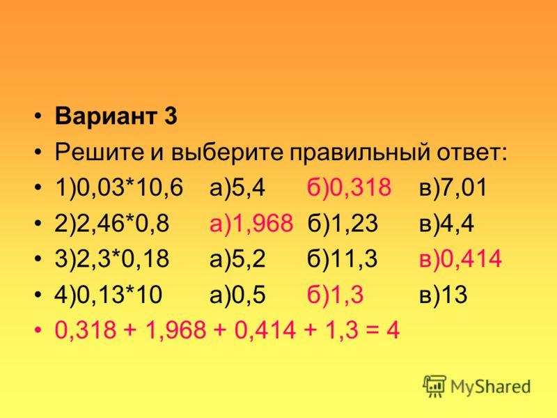Вариант 3 Решите и выберите правильный ответ: 1)0,03*10,6 а)5,4 б)0,318 в)7,01 2)2,46*0,8 а)1,968 б)1,23 в)4,4 3)2,3*0,18 а)5,2 б)11,3 в)0,414 4)0,13*10 а)0,5 б)1,3 в)13 0,318 + 1,968 + 0,414 + 1,3 = 4