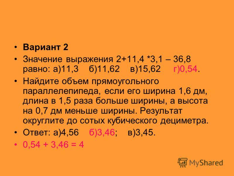 Вариант 2 Значение выражения 2+11,4 *3,1 – 36,8 равно: а)11,3 б)11,62 в)15,62 г)0,54. Найдите объем прямоугольного параллелепипеда, если его ширина 1,6 дм, длина в 1,5 раза больше ширины, а высота на 0,7 дм меньше ширины. Результат округлите до сотых