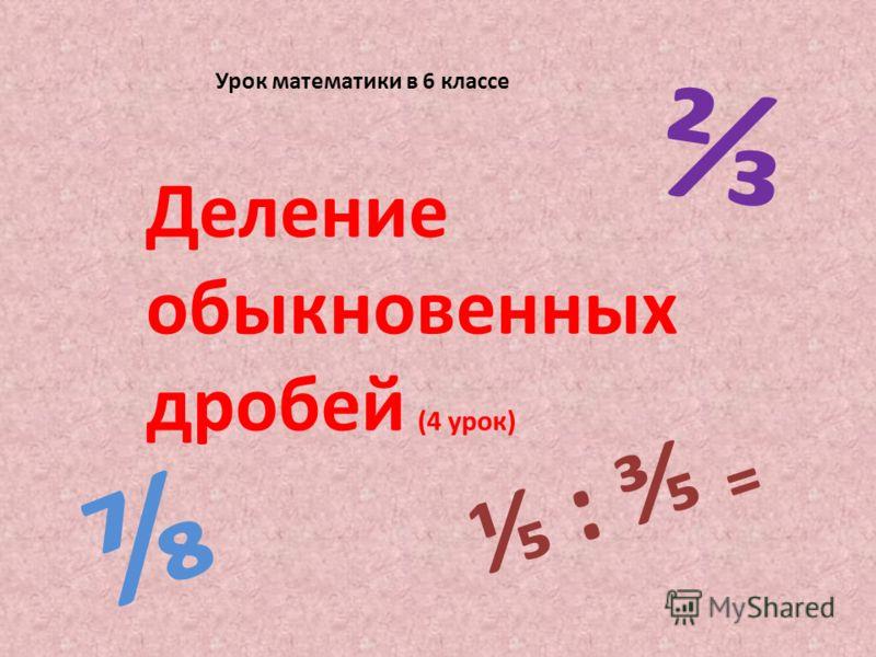 Урок математики в 6 классе Деление обыкновенных дробей (4 урок) :
