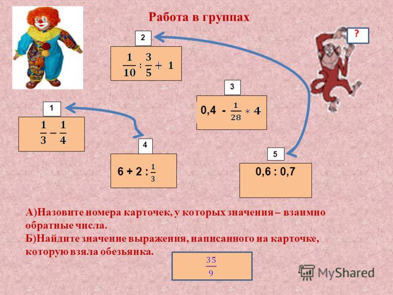 6 + 2 :0,6 : 0,7 1 2 3 4 5 Работа в группах 0,4 - А)Назовите номера карточек, у которых значения – взаимно обратные числа. Б)Найдите значение выражения, написанного на карточке, которую взяла обезьянка. ?