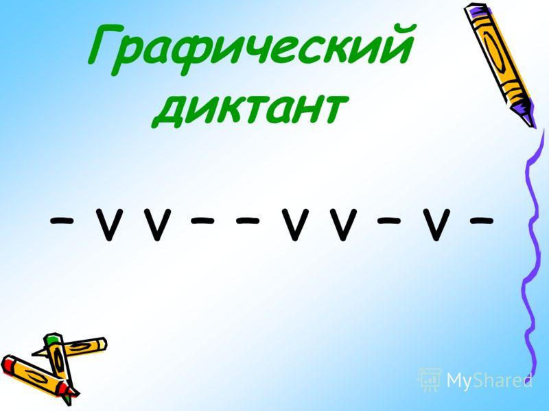 Графический диктант – v v – – v v – v –