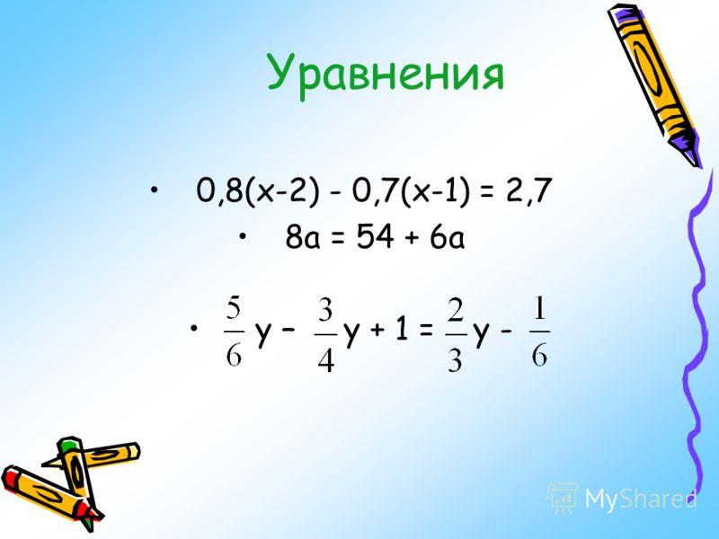 Уравнения 0,8(х-2) - 0,7(х-1) = 2,7 8а = 54 + 6а у – у + 1 = у -