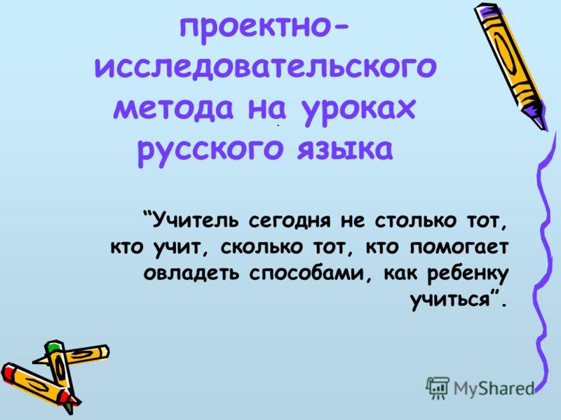 Использование проектно- исследовательского метода на уроках русского языка. Учитель сегодня не столько тот, кто учит, сколько тот, кто помогает овладеть способами, как ребенку учиться.