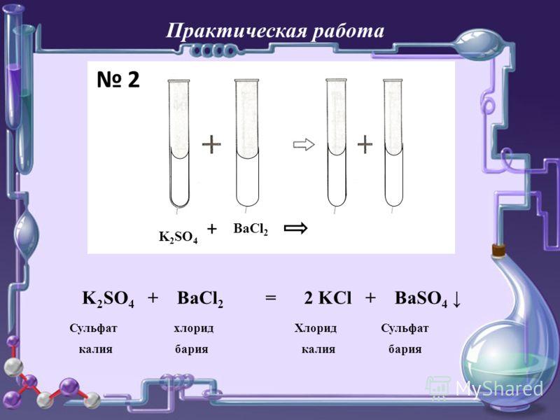 Практическая работа K 2 SO 4 + BaCl 2 K 2 SO 4 + BaCl 2 = 2 KCl + BaSO 4 Сульфат хлорид Хлорид Сульфат калия бария калия бария 2