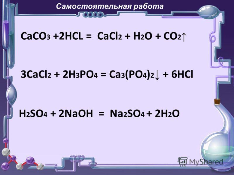 Самостоятельная работа СaCO 3 +2HCL = CaCl 2 + H 2 O + CO 2 3CaCl 2 + 2H 3 PO 4 = Ca 3 (PO 4 ) 2 + 6HCl H 2 SO 4 + 2NaOH = Na 2 SO 4 + 2H 2 O