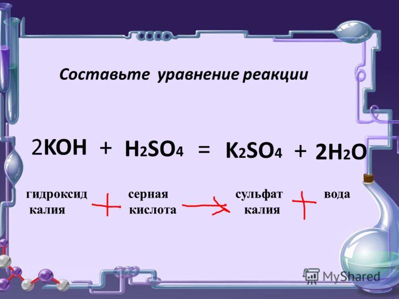 Составьте уравнение реакции 2KOH H 2 SO 4 K 2 SO 4 2H2O2H2O + = + гидроксид серная сульфат вода калия кислота калия