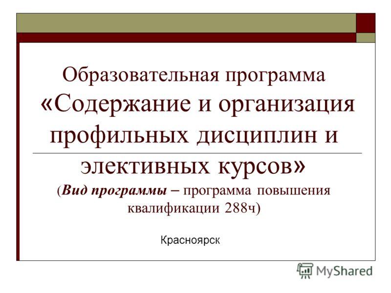 Образовательная программа « Содержание и организация профильных дисциплин и элективных курсов » ( Вид программы – программа повышения квалификации 288ч) Красноярск