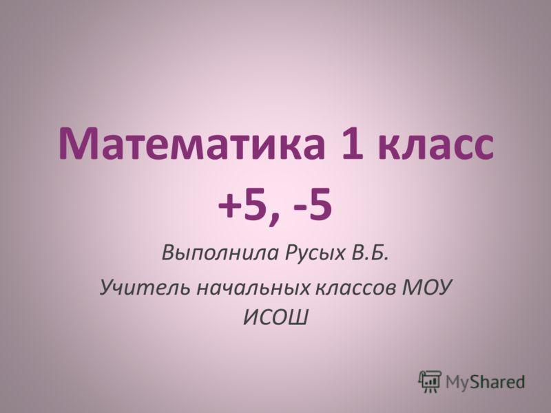 Математика 1 класс +5, -5 Выполнила Русых В.Б. Учитель начальных классов МОУ ИСОШ