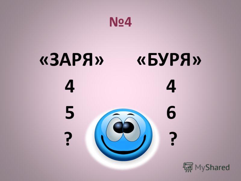 4 «ЗАРЯ» «БУРЯ» 4 5 6 ?