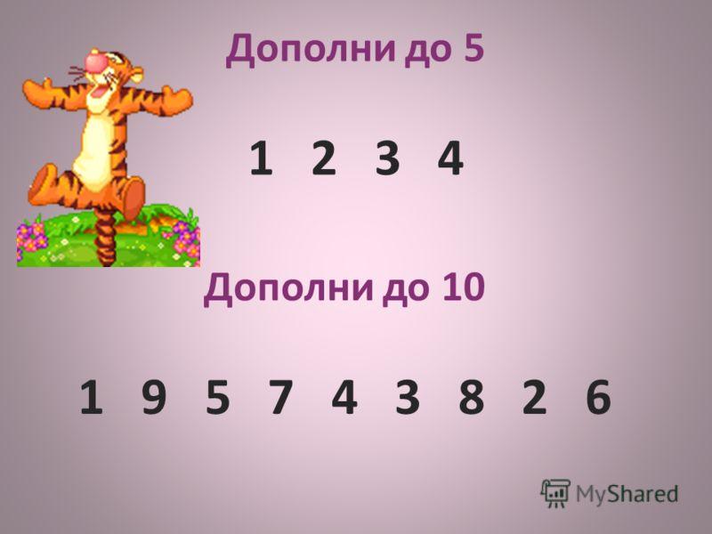 Дополни до 10 1 9 5 7 4 3 8 2 6 Дополни до 5 1 2 3 4