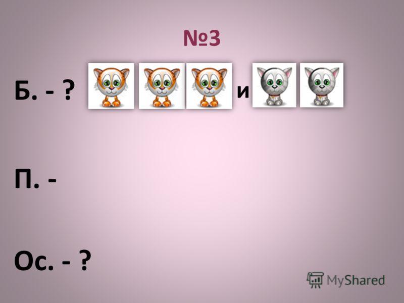 3 и Б. - ? П. - Ос. - ?