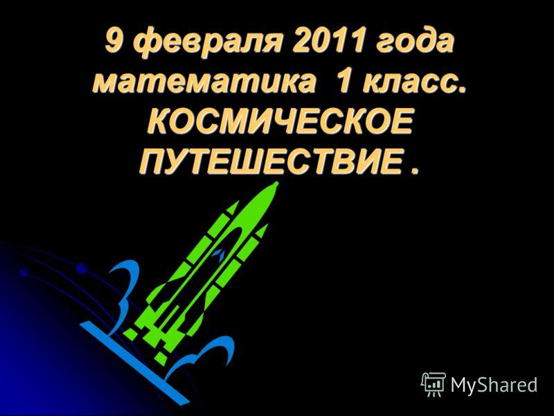 9 февраля 2011 года математика 1 класс. КОСМИЧЕСКОЕ ПУТЕШЕСТВИЕ.