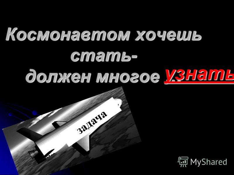 Космонавтом хочешь стать- должен многое … узнать узнать ?????? задача