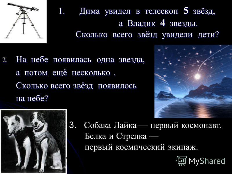 1.Дима увидел в телескоп 5 звёзд, а Владик 4 звезды. Сколько всего звёзд увидели дети? 2. На небе появилась одна звезда, а потом ещё несколько. а потом ещё несколько. Сколько всего звёзд появилось Сколько всего звёзд появилось на небе? на небе? 3. Со