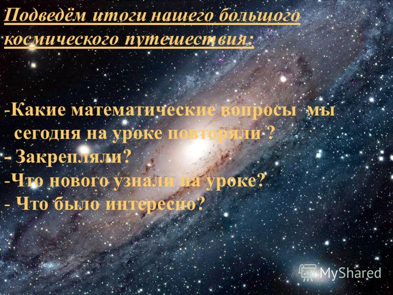 Подведём итоги нашего большого космического путешествия: -Какие математические вопросы мы сегодня на уроке повторяли ? - Закрепляли? -Что нового узнали на уроке? - Что было интересно?