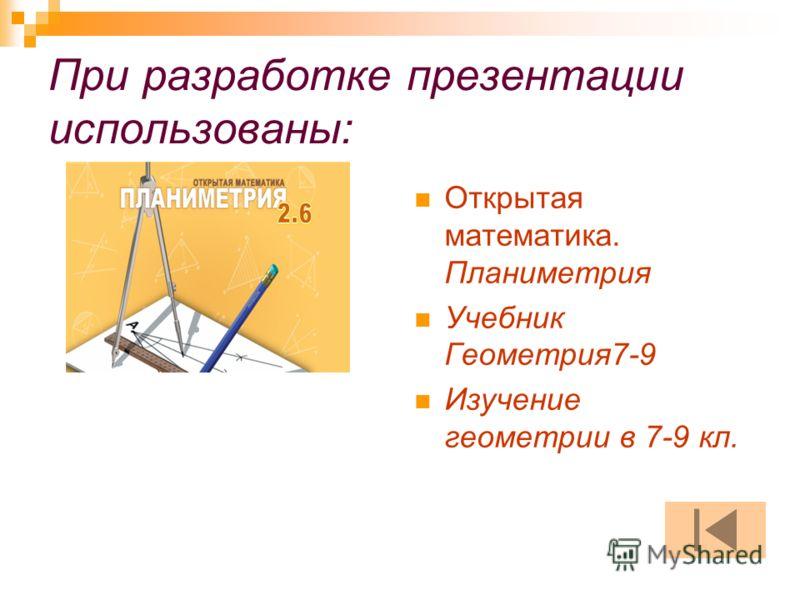 При разработке презентации использованы: Открытая математика. Планиметрия Учебник Геометрия7-9 Изучение геометрии в 7-9 кл.
