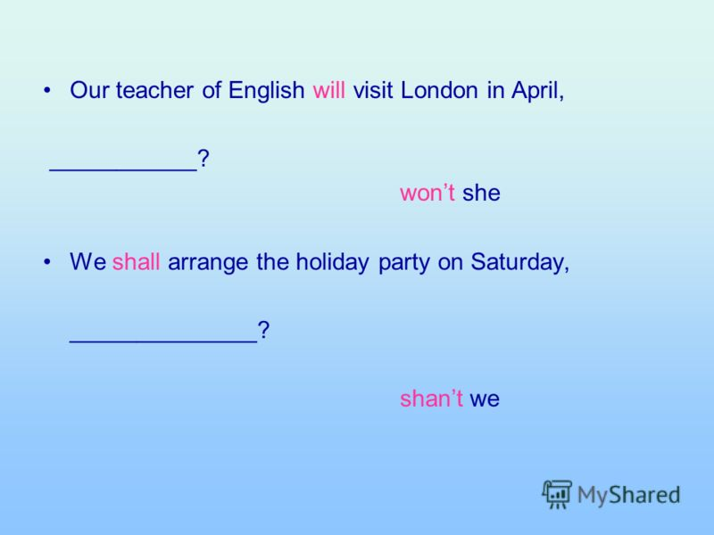 Our teacher of English will visit London in April, ___________? wont she We shall arrange the holiday party on Saturday, ______________? shant we