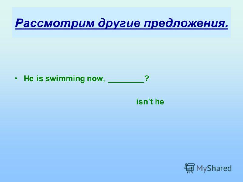 Рассмотрим другие предложения. He is swimming now, ________? isnt he