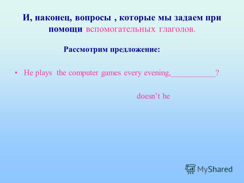 И, наконец, вопросы, которые мы задаем при помощи вспомогательных глаголов. Рассмотрим предложение: He plays the computer games every evening,___________? doesnt he