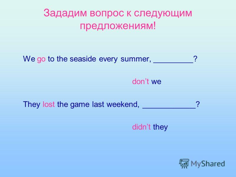 Зададим вопрос к следующим предложениям! We go to the seaside every summer, _________? dont we They lost the game last weekend, ____________? didnt they