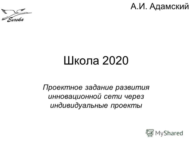 Школа 2020 Проектное задание развития инновационной сети через индивидуальные проекты А.И. Адамский