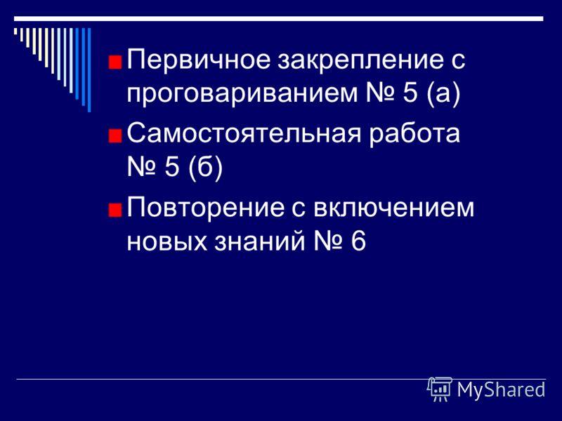 Первичное закрепление с проговариванием 5 (а) Самостоятельная работа 5 (б) Повторение с включением новых знаний 6