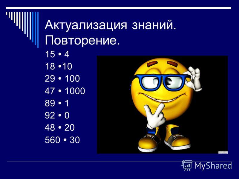 Актуализация знаний. Повторение. 15 4 18 10 29 100 47 1000 89 1 92 0 48 20 560 30