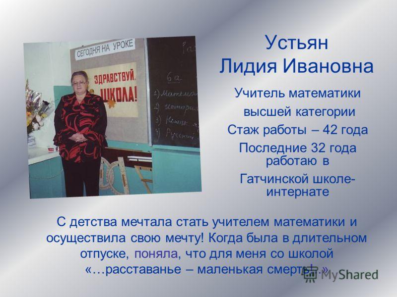 Устьян Лидия Ивановна Учитель математики высшей категории Стаж работы – 42 года Последние 32 года работаю в Гатчинской школе- интернате С детства мечтала стать учителем математики и осуществила свою мечту! Когда была в длительном отпуске, поняла, что