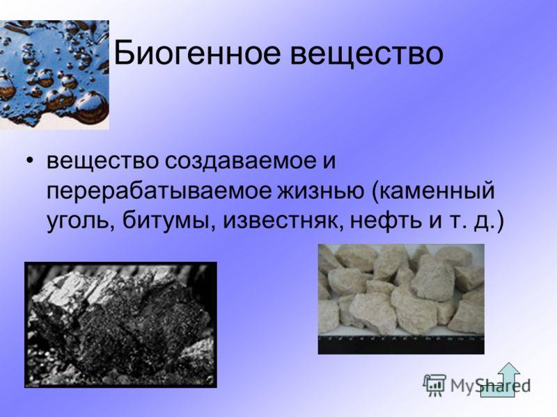Биогенное вещество вещество создаваемое и перерабатываемое жизнью (каменный уголь, битумы, известняк, нефть и т. д.)