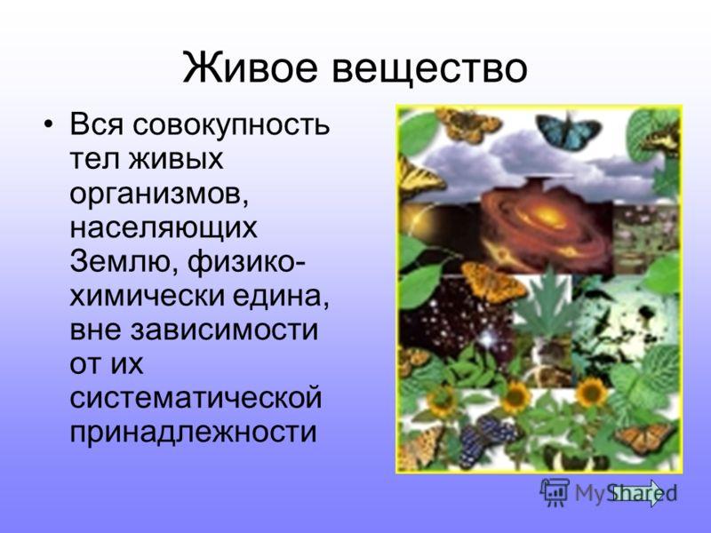 Живое вещество Вся совокупность тел живых организмов, населяющих Землю, физико- химически едина, вне зависимости от их систематической принадлежности