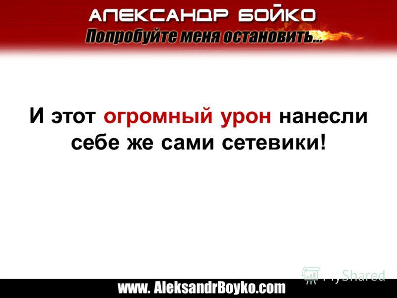 www. AleksandrBoyko.com И этот огромный урон нанесли себе же сами сетевики!