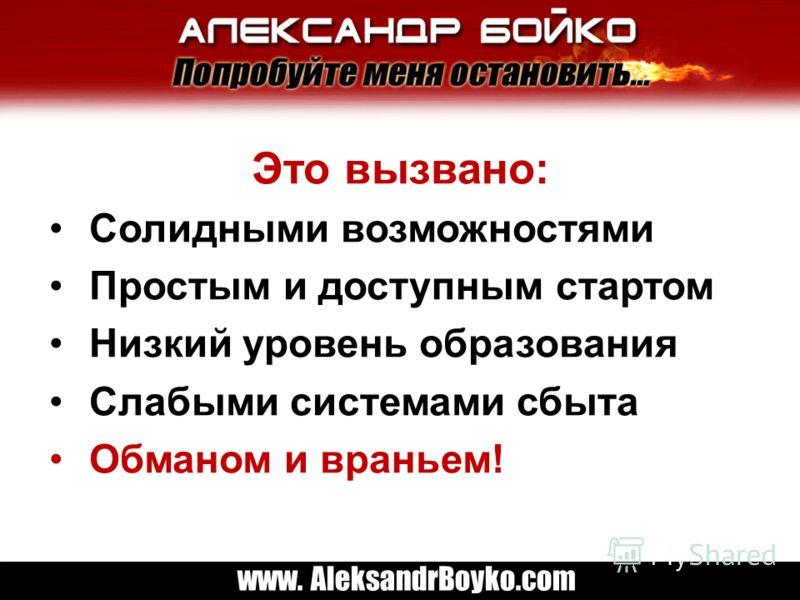 www. AleksandrBoyko.com Это вызвано: Солидными возможностями Простым и доступным стартом Низкий уровень образования Слабыми системами сбыта Обманом и враньем!
