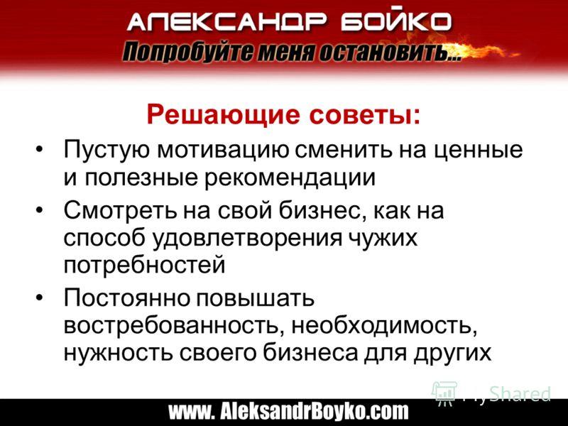 www. AleksandrBoyko.com Решающие советы: Пустую мотивацию сменить на ценные и полезные рекомендации Смотреть на свой бизнес, как на способ удовлетворения чужих потребностей Постоянно повышать востребованность, необходимость, нужность своего бизнеса д