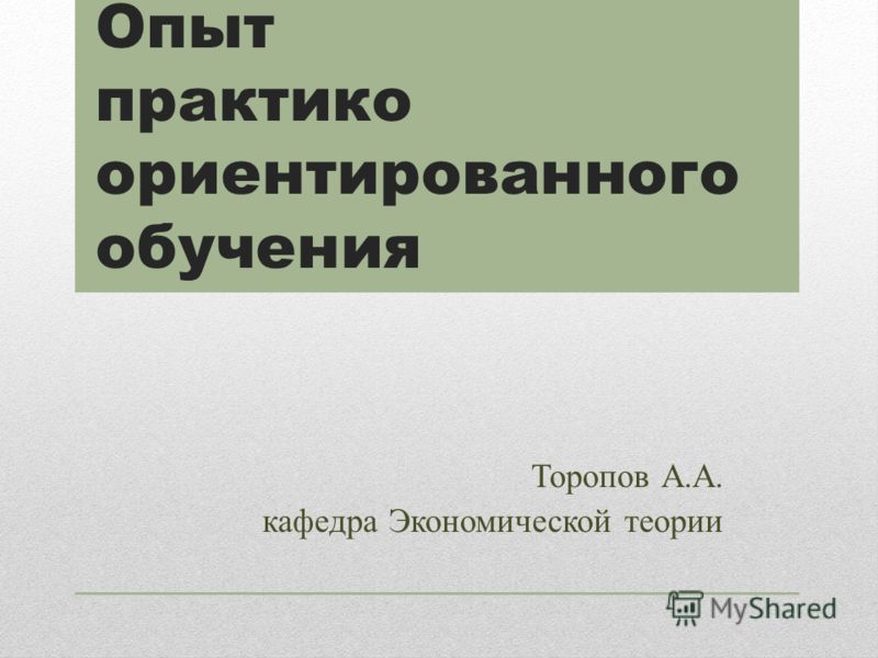 Опыт практико ориентированного обучения Торопов А.А. кафедра Экономической теории