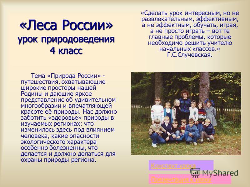 «Леса России» урок природоведения 4 класс Тема «Природа России» - путешествия, охватывающие широкие просторы нашей Родины и дающие яркое представление об удивительном многообразии и впечатляющей красоте её природы. Нас должно заботить «здоровье» прир