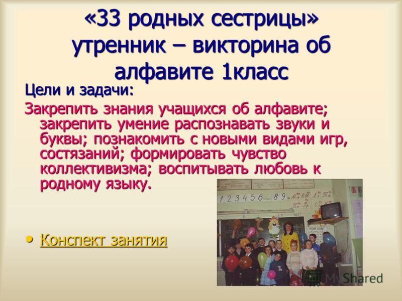 «33 родных сестрицы» утренник – викторина об алфавите 1класс Цели и задачи: Закрепить знания учащихся об алфавите; закрепить умение распознавать звуки и буквы; познакомить с новыми видами игр, состязаний; формировать чувство коллективизма; воспитыват