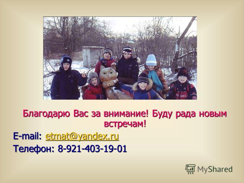 Благодарю Вас за внимание! Буду рада новым встречам! Благодарю Вас за внимание! Буду рада новым встречам! E-mail: etmat@yandex.ru etmat@yandex.ru Телефон: 8-921-403-19-01