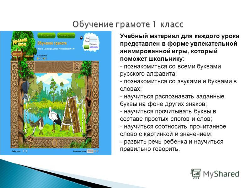 Учебный материал для каждого урока представлен в форме увлекательной анимированной игры, который поможет школьнику: - познакомиться со всеми буквами русского алфавита; - познакомиться со звуками и буквами в словах; - научиться распознавать заданные б