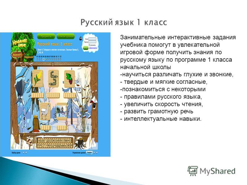 Занимательные интерактивные задания учебника помогут в увлекательной игровой форме получить знания по русскому языку по программе 1 класса начальной школы -научиться различать глухие и звонкие, - твердые и мягкие согласные, -познакомиться с некоторым
