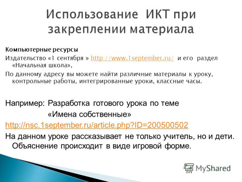 Компьютерные ресурсы Издательство «1 сентября » http://www.1september.ru/ и его раздел «Начальная школа»,http://www.1september.ru/ По данному адресу вы можете найти различные материалы к уроку, контрольные работы, интегрированные уроки, классные часы